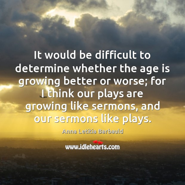 It would be difficult to determine whether the age is growing better Age Quotes Image