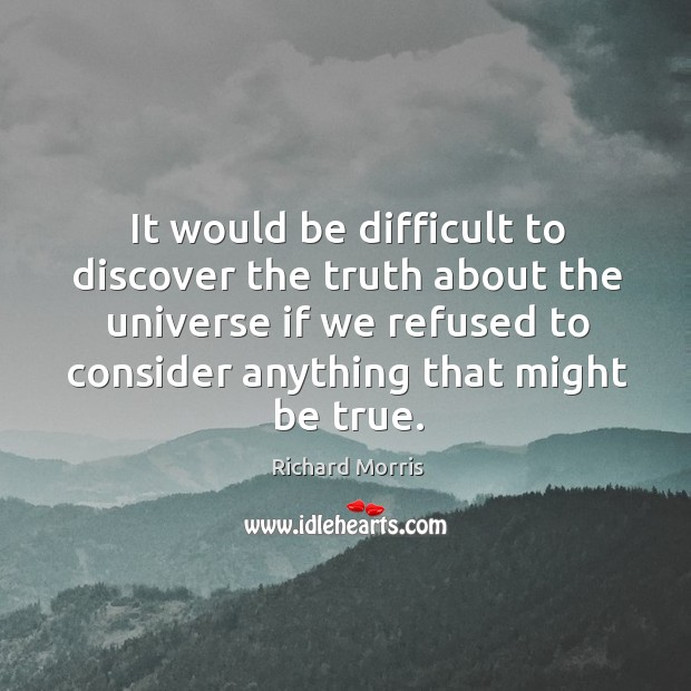 It would be difficult to discover the truth about the universe if we refused to consider anything that might be true. Image