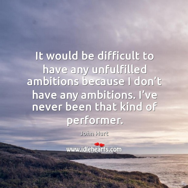 Image, It would be difficult to have any unfulfilled ambitions because I don't have any ambitions.
