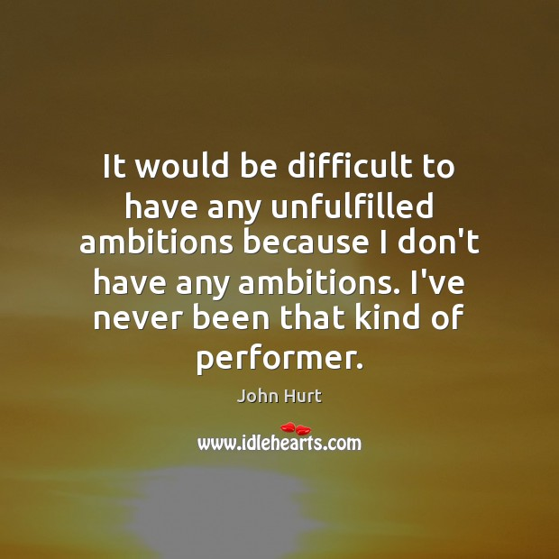 Image, It would be difficult to have any unfulfilled ambitions because I don't