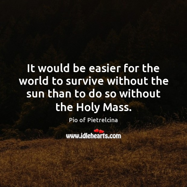 It would be easier for the world to survive without the sun Pio of Pietrelcina Picture Quote