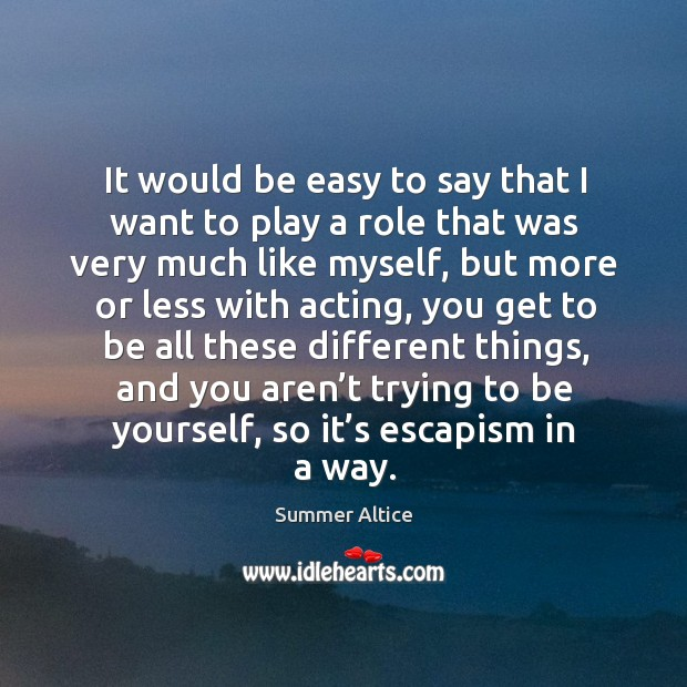 It would be easy to say that I want to play a role that was very much like myself Summer Altice Picture Quote