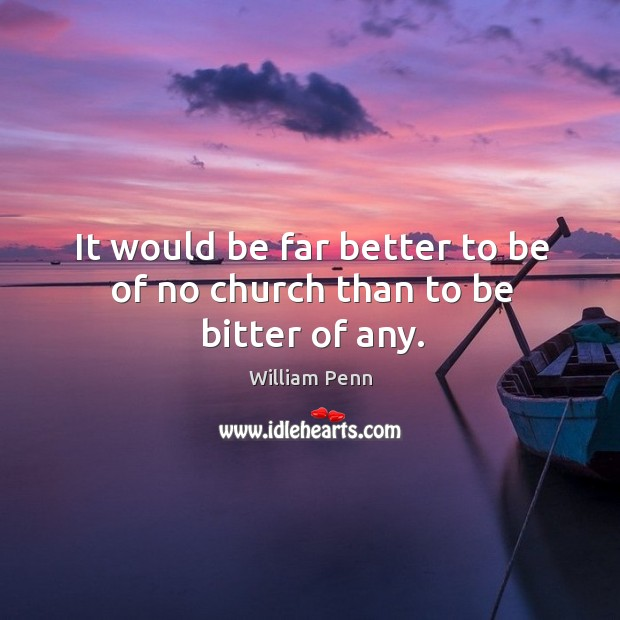 It would be far better to be of no church than to be bitter of any. William Penn Picture Quote