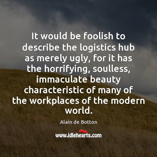 It would be foolish to describe the logistics hub as merely ugly, Alain de Botton Picture Quote
