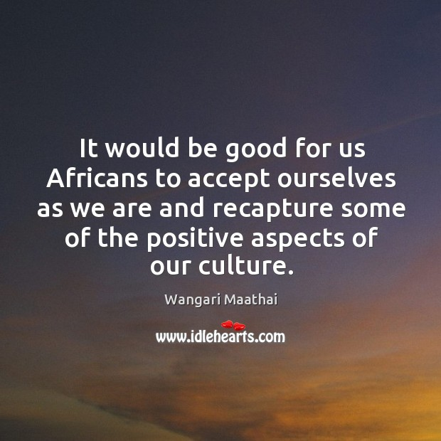 It would be good for us africans to accept ourselves as we are and recapture some of the positive aspects of our culture. Image