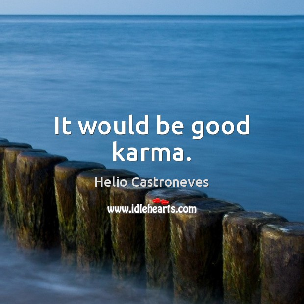 It would be good karma. Good Quotes Image
