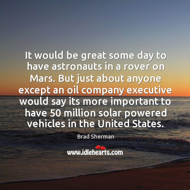 It would be great some day to have astronauts in a rover on mars. But just about anyone except Image
