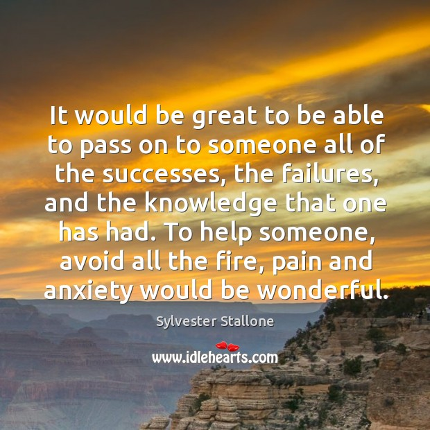 It would be great to be able to pass on to someone all of the successes, the failures Image