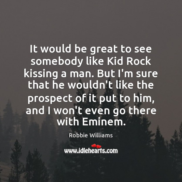 It would be great to see somebody like Kid Rock kissing a Robbie Williams Picture Quote