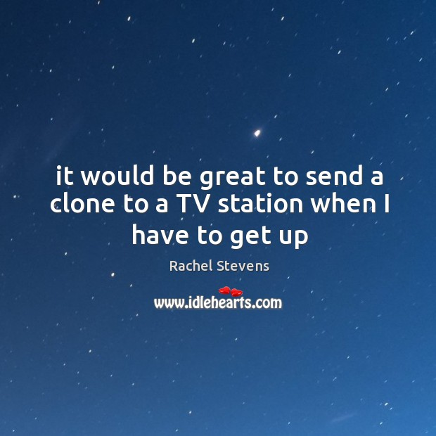It would be great to send a clone to a tv station when I have to get up Rachel Stevens Picture Quote