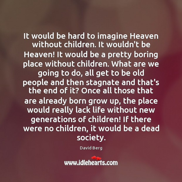It would be hard to imagine Heaven without children. It wouldn't be David Berg Picture Quote