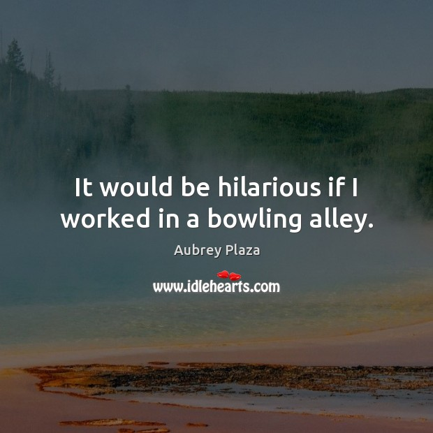 It would be hilarious if I worked in a bowling alley. Image