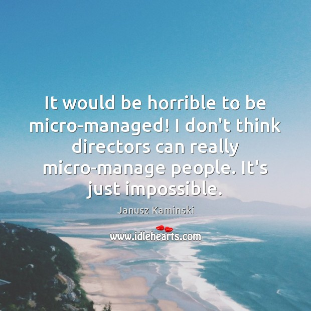 It would be horrible to be micro-managed! I don't think directors can Image