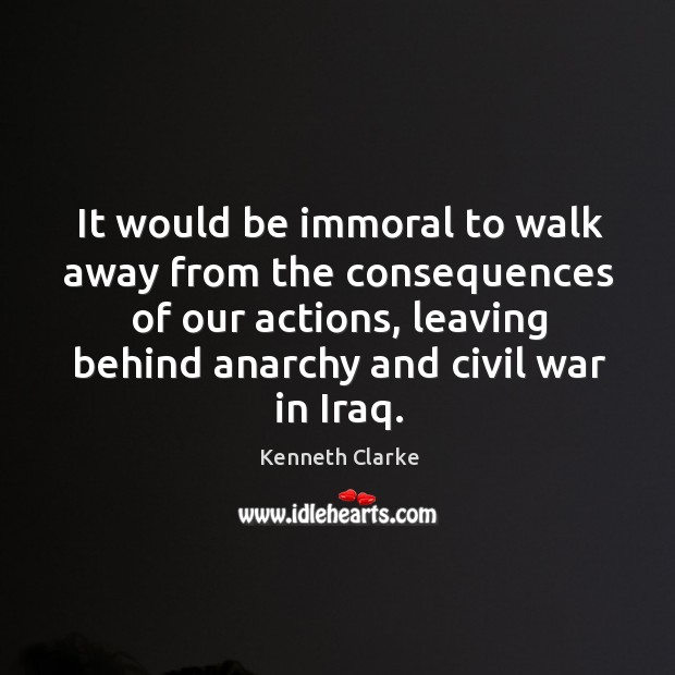 It would be immoral to walk away from the consequences of our actions Image