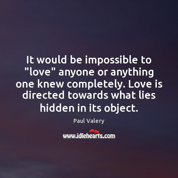 """It would be impossible to """"love"""" anyone or anything one knew completely. Paul Valery Picture Quote"""