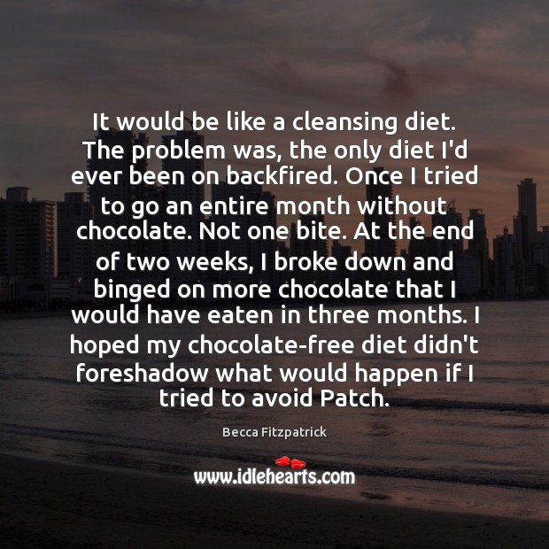 It would be like a cleansing diet. The problem was, the only Image