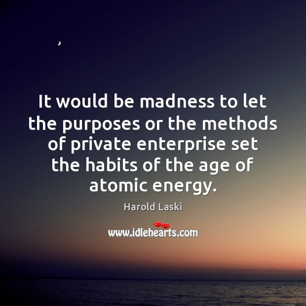Image, It would be madness to let the purposes or the methods of