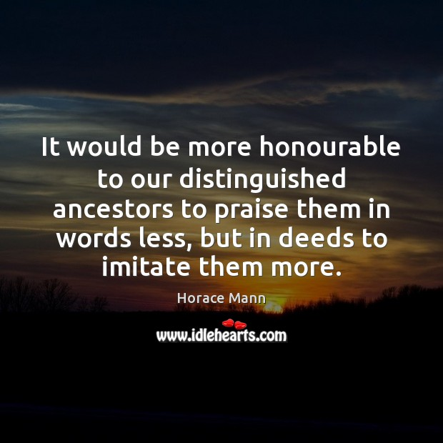 It would be more honourable to our distinguished ancestors to praise them Horace Mann Picture Quote