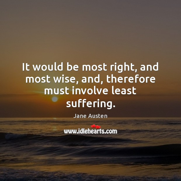 It would be most right, and most wise, and, therefore must involve least suffering. Jane Austen Picture Quote