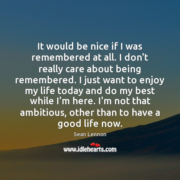 It would be nice if I was remembered at all. I don't Image