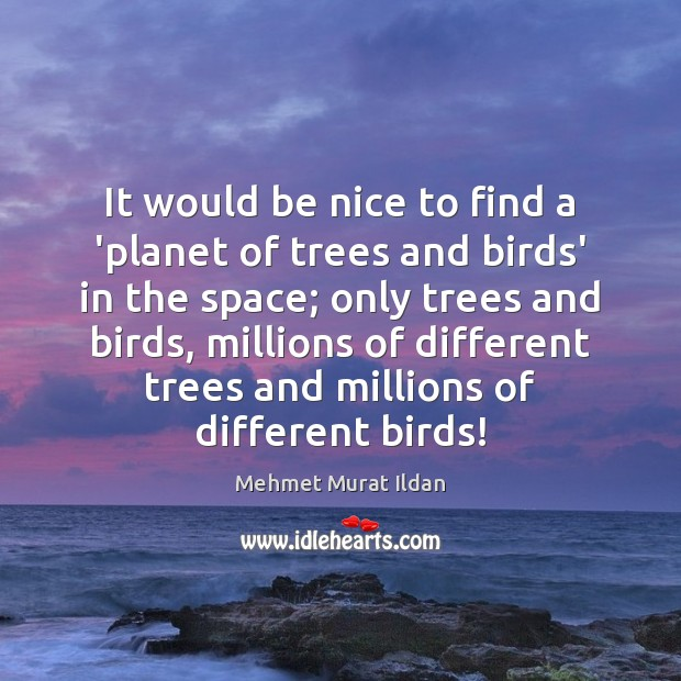 It would be nice to find a 'planet of trees and birds' Be Nice Quotes Image