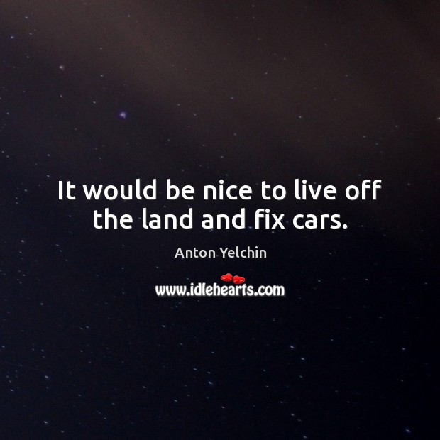 Image, It would be nice to live off the land and fix cars.
