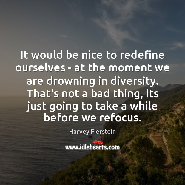 It would be nice to redefine ourselves – at the moment we Harvey Fierstein Picture Quote