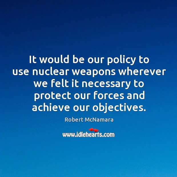 It would be our policy to use nuclear weapons wherever we felt it necessary to protect. Robert McNamara Picture Quote