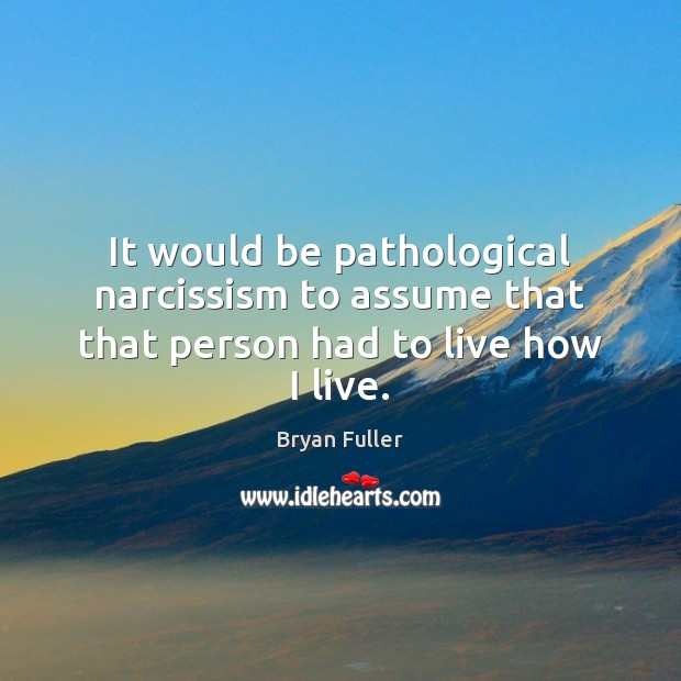 Image, It would be pathological narcissism to assume that that person had to live how I live.
