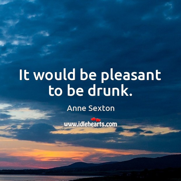 It would be pleasant to be drunk. Image