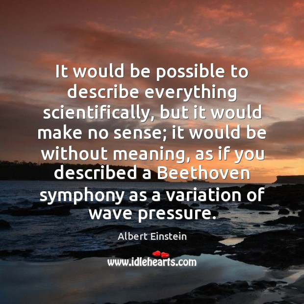 Image, It would be possible to describe everything scientifically, but it would make