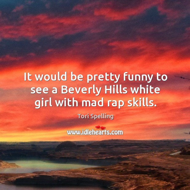 It would be pretty funny to see a beverly hills white girl with mad rap skills. Image