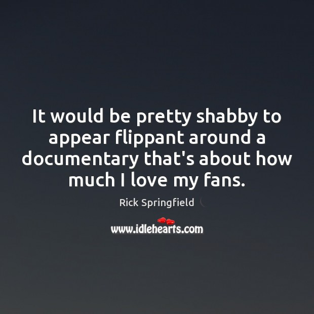 It would be pretty shabby to appear flippant around a documentary that's Rick Springfield Picture Quote