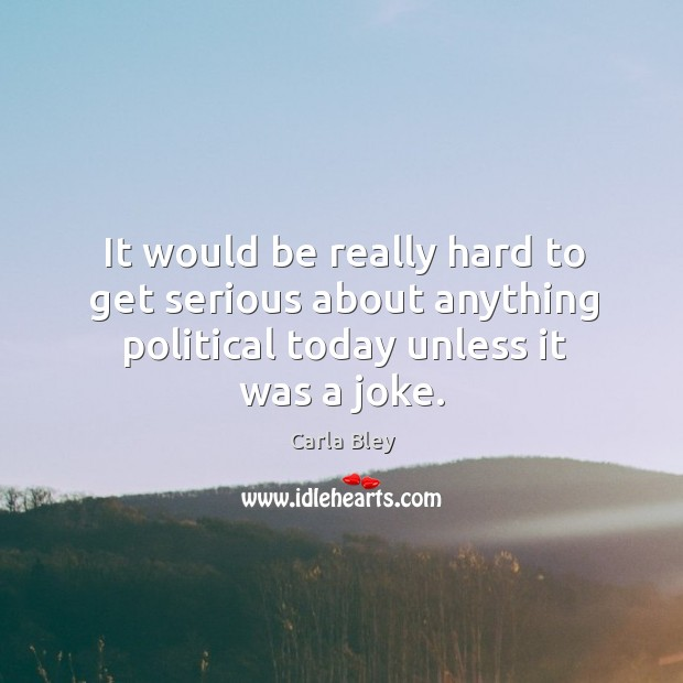 It would be really hard to get serious about anything political today unless it was a joke. Image