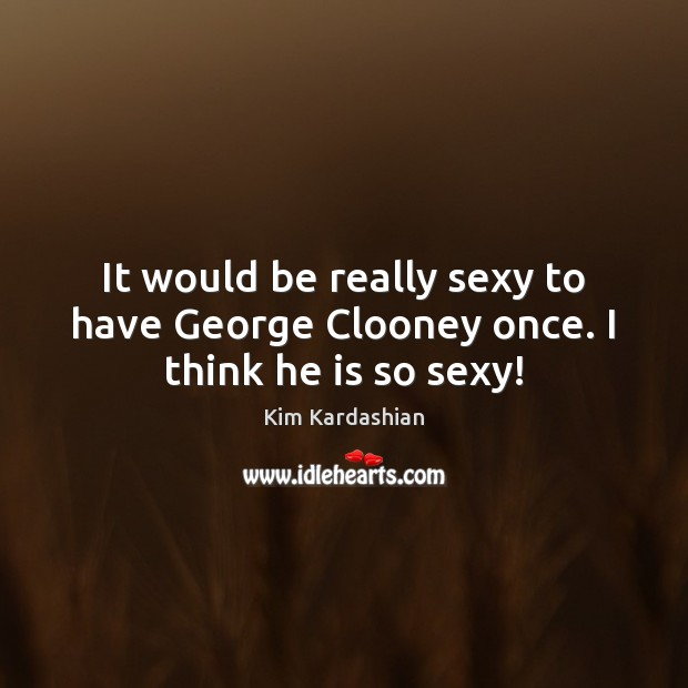 It would be really sexy to have George Clooney once. I think he is so sexy! Kim Kardashian Picture Quote