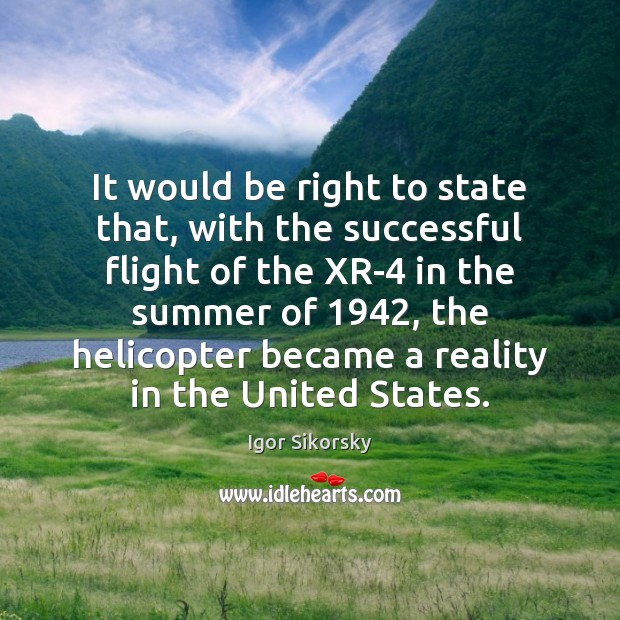 It would be right to state that, with the successful flight of Igor Sikorsky Picture Quote