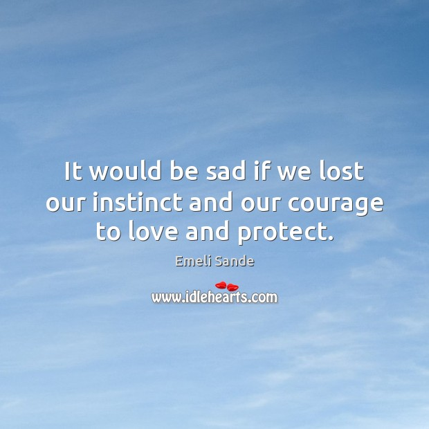 It would be sad if we lost our instinct and our courage to love and protect. Emeli Sande Picture Quote