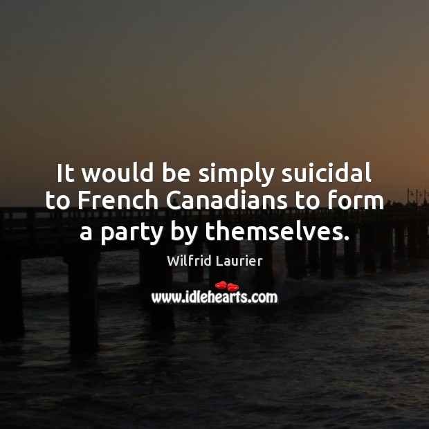 It would be simply suicidal to French Canadians to form a party by themselves. Image