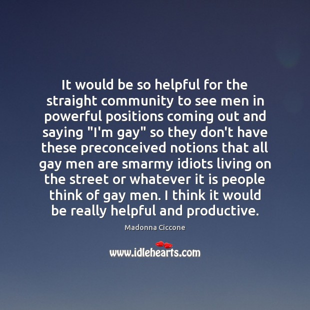 It would be so helpful for the straight community to see men Madonna Ciccone Picture Quote