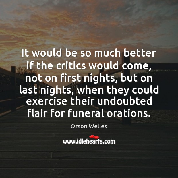 It would be so much better if the critics would come, not Orson Welles Picture Quote