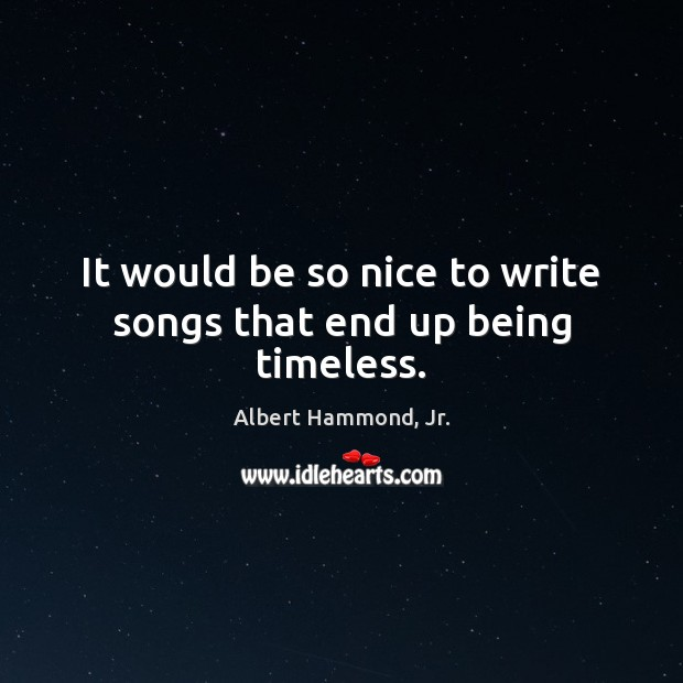 Image, It would be so nice to write songs that end up being timeless.