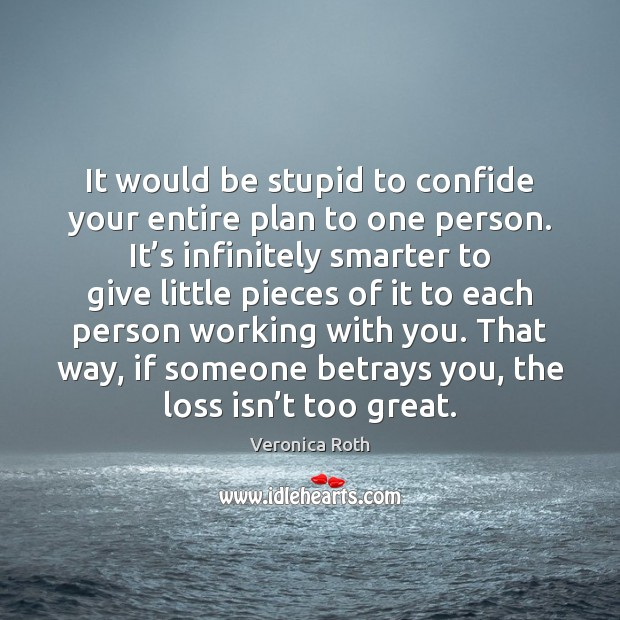 It would be stupid to confide your entire plan to one person. Image