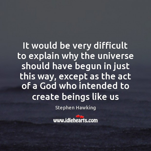 It would be very difficult to explain why the universe should have Stephen Hawking Picture Quote