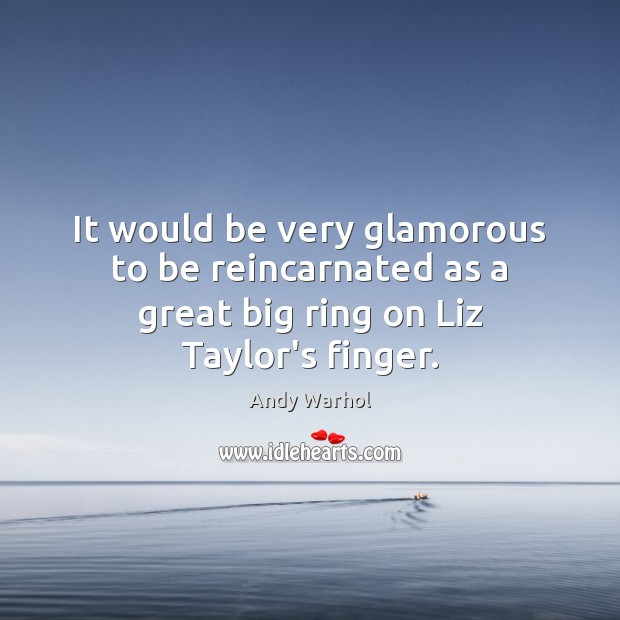 It would be very glamorous to be reincarnated as a great big ring on Liz Taylor's finger. Image