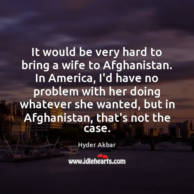 Image, It would be very hard to bring a wife to Afghanistan. In