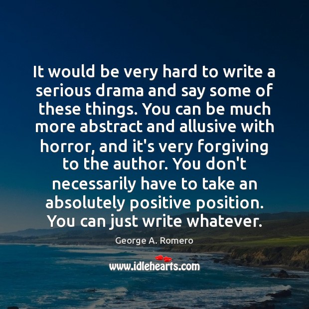 It would be very hard to write a serious drama and say George A. Romero Picture Quote