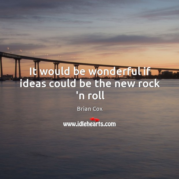 It would be wonderful if ideas could be the new rock 'n roll Image