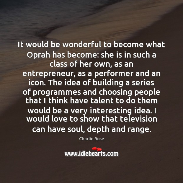 It would be wonderful to become what Oprah has become: she is Image