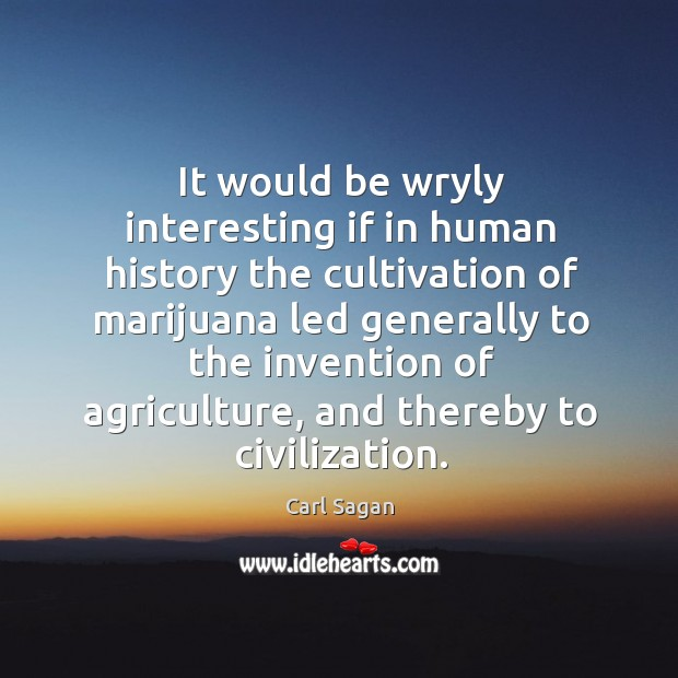 Image, It would be wryly interesting if in human history the cultivation of