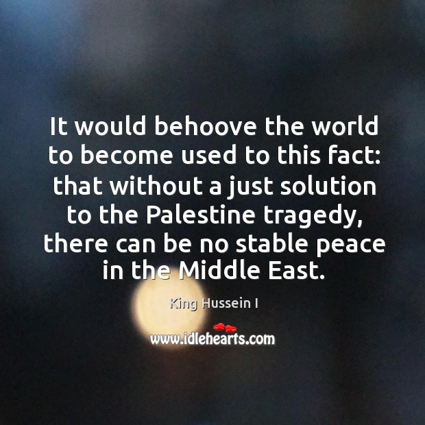 It would behoove the world to become used to this fact: that without a just solution to the palestine tragedy King Hussein I Picture Quote